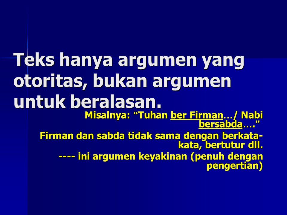 """Teks hanya argumen yang otoritas, bukan argumen untuk beralasan. Misalnya: """" Tuhan ber Firman … / Nabi bersabda …. """" Firman dan sabda tidak sama denga"""