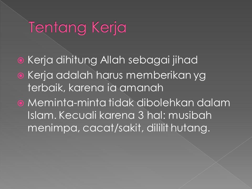  Kerja dihitung Allah sebagai jihad  Kerja adalah harus memberikan yg terbaik, karena ia amanah  Meminta-minta tidak dibolehkan dalam Islam. Kecual