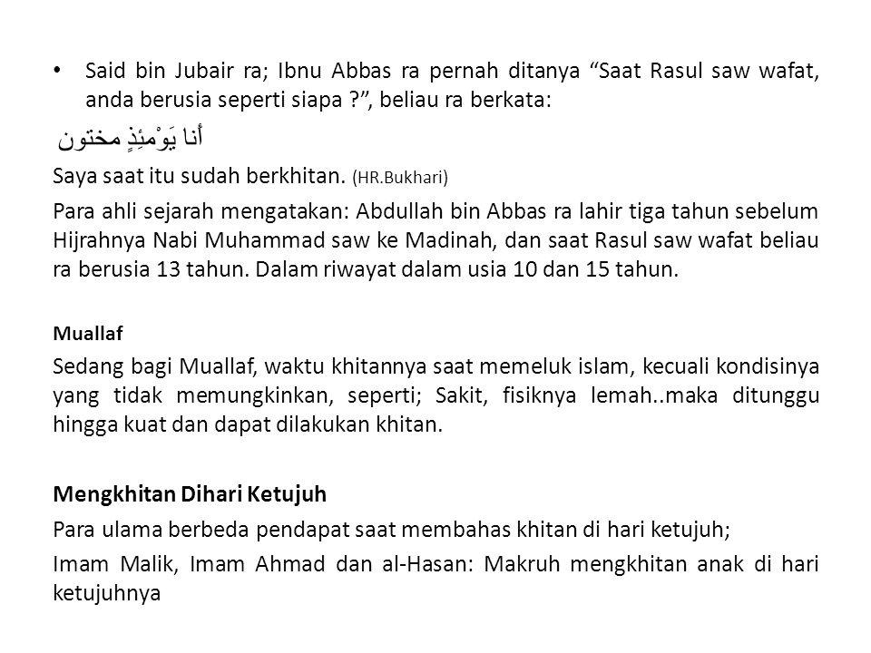 "Said bin Jubair ra; Ibnu Abbas ra pernah ditanya ""Saat Rasul saw wafat, anda berusia seperti siapa ?"", beliau ra berkata: أَنا يَوْمئِذٍ مختون Saya sa"