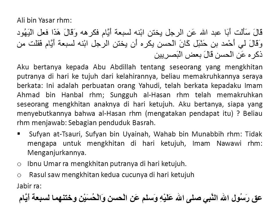Ali bin Yasar rhm: قَالَ سَأَلت أَبَا عبد الله عَن الرجل يختن ابْنه لسبعة أَيَّام فكرهه وَقَالَ هَذَا فعل الْيَهُود وَقَالَ لي أَحْمد بن حَنْبَل كَانَ