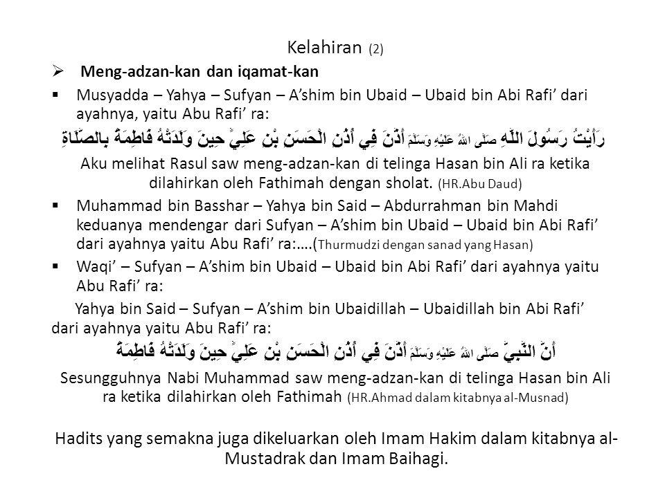 Kelahiran (2)  Meng-adzan-kan dan iqamat-kan  Musyadda – Yahya – Sufyan – A'shim bin Ubaid – Ubaid bin Abi Rafi' dari ayahnya, yaitu Abu Rafi' ra: رَأَيْتُ رَسُولَ اللَّهِ صَلَّى اللهُ عَلَيْهِ وَسَلَّمَ أَذَّنَ فِي أُذُنِ الْحَسَنِ بْنِ عَلِيٍّ حِينَ وَلَدَتْهُ فَاطِمَةُ بِالصَّلَاةِ Aku melihat Rasul saw meng-adzan-kan di telinga Hasan bin Ali ra ketika dilahirkan oleh Fathimah dengan sholat.