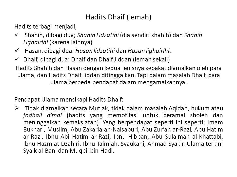 Hadits Dhaif (lemah) Hadits terbagi menjadi; Shahih, dibagi dua; Shahih Lidzatihi (dia sendiri shahih) dan Shahih Lighairihi (karena lainnya) Hasan, dibagi dua: Hasan lidzatihi dan Hasan lighairihi.