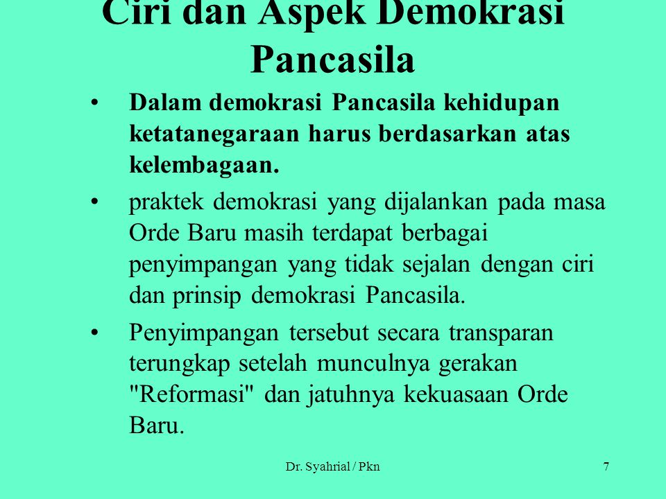 Dr. Syahrial / Pkn7 Ciri dan Aspek Demokrasi Pancasila Dalam demokrasi Pancasila kehidupan ketatanegaraan harus berdasarkan atas kelembagaan. praktek