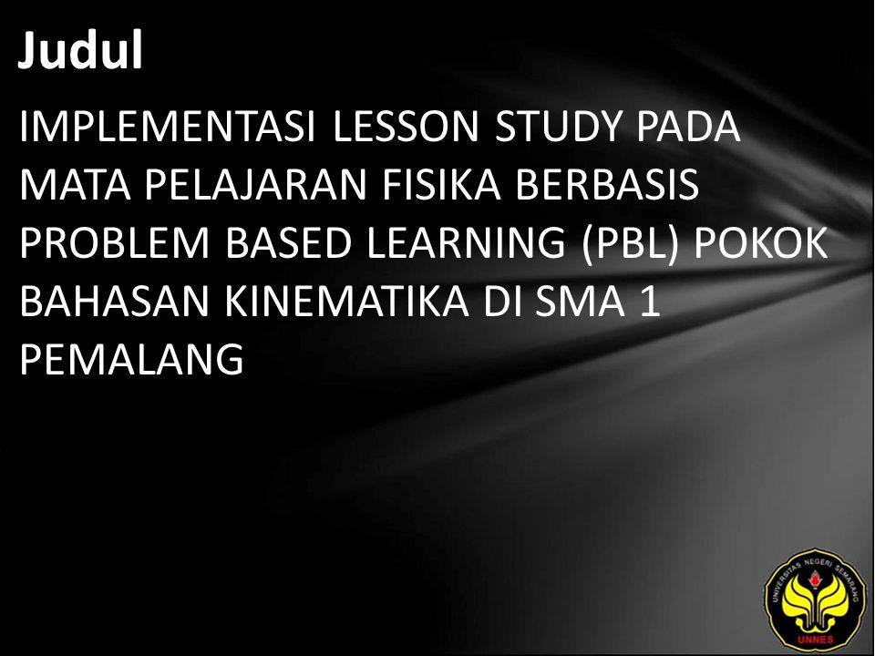 Judul IMPLEMENTASI LESSON STUDY PADA MATA PELAJARAN FISIKA BERBASIS PROBLEM BASED LEARNING (PBL) POKOK BAHASAN KINEMATIKA DI SMA 1 PEMALANG