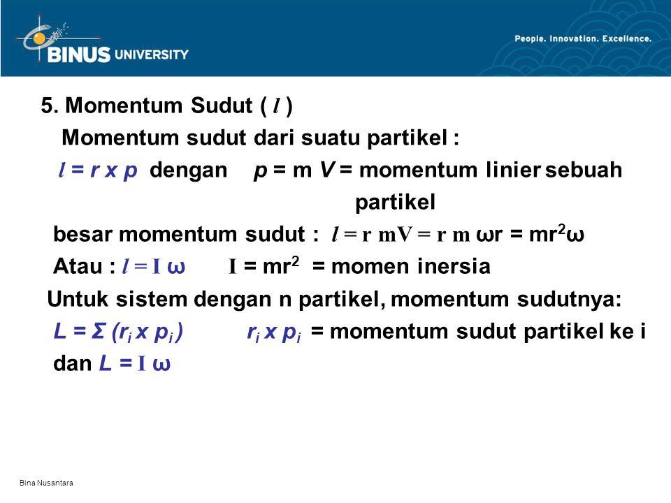 Bina Nusantara 5. Momentum Sudut ( l ) Momentum sudut dari suatu partikel : l = r x p dengan p = m V = momentum linier sebuah partikel besar momentum