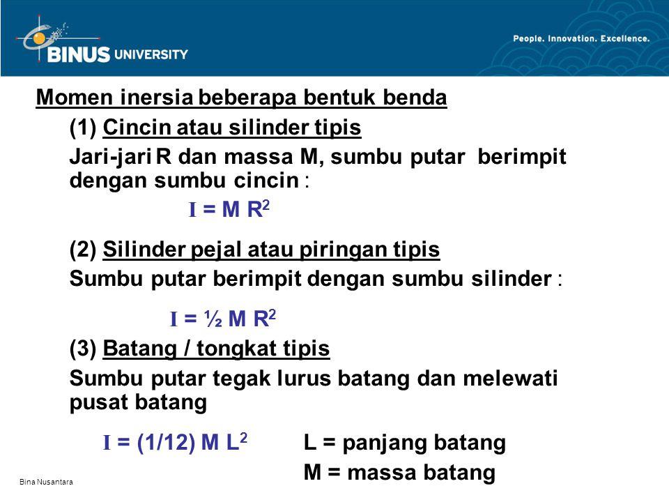 Bina Nusantara Momen inersia beberapa bentuk benda (1) Cincin atau silinder tipis Jari-jari R dan massa M, sumbu putar berimpit dengan sumbu cincin :
