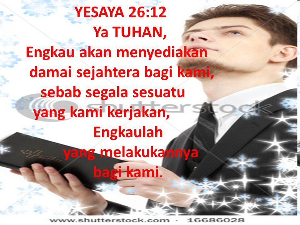 YESAYA 26:12 Ya TUHAN, Engkau akan menyediakan damai sejahtera bagi kami, sebab segala sesuatu yang kami kerjakan, Engkaulah yang melakukannya bagi ka