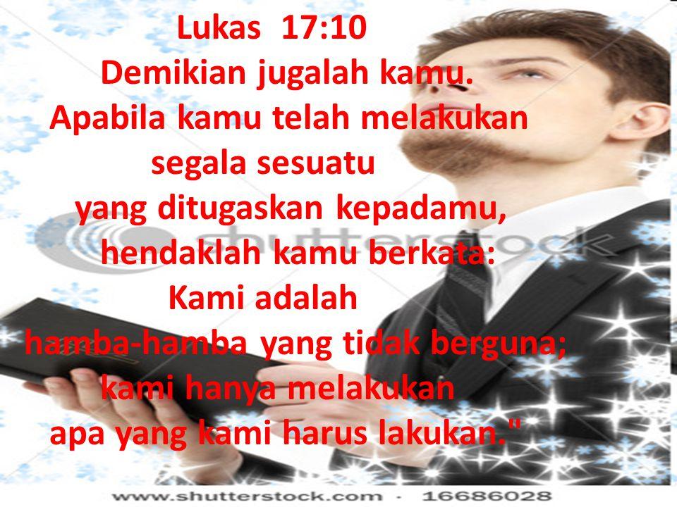Lukas 17:10 Demikian jugalah kamu. Apabila kamu telah melakukan segala sesuatu yang ditugaskan kepadamu, hendaklah kamu berkata: Kami adalah hamba-ham