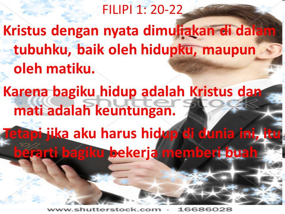 FILIPI 1: 20-22 Kristus dengan nyata dimuliakan di dalam tubuhku, baik oleh hidupku, maupun oleh matiku. Karena bagiku hidup adalah Kristus dan mati a