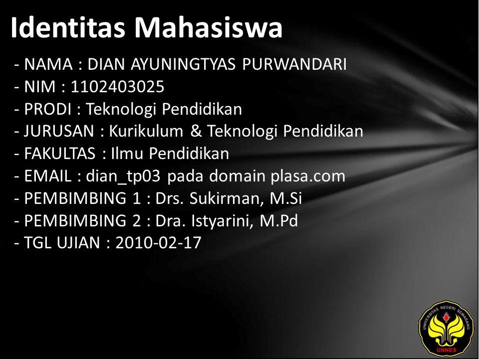 Identitas Mahasiswa - NAMA : DIAN AYUNINGTYAS PURWANDARI - NIM : 1102403025 - PRODI : Teknologi Pendidikan - JURUSAN : Kurikulum & Teknologi Pendidikan - FAKULTAS : Ilmu Pendidikan - EMAIL : dian_tp03 pada domain plasa.com - PEMBIMBING 1 : Drs.
