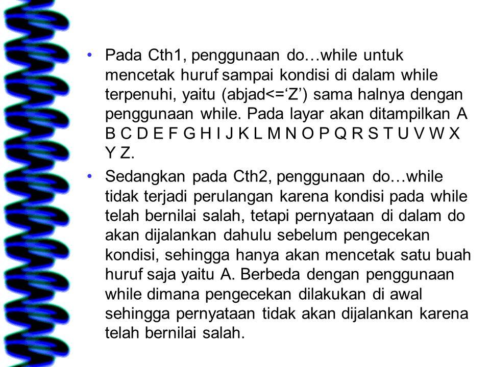 Pada Cth1, penggunaan do…while untuk mencetak huruf sampai kondisi di dalam while terpenuhi, yaitu (abjad<='Z') sama halnya dengan penggunaan while. P