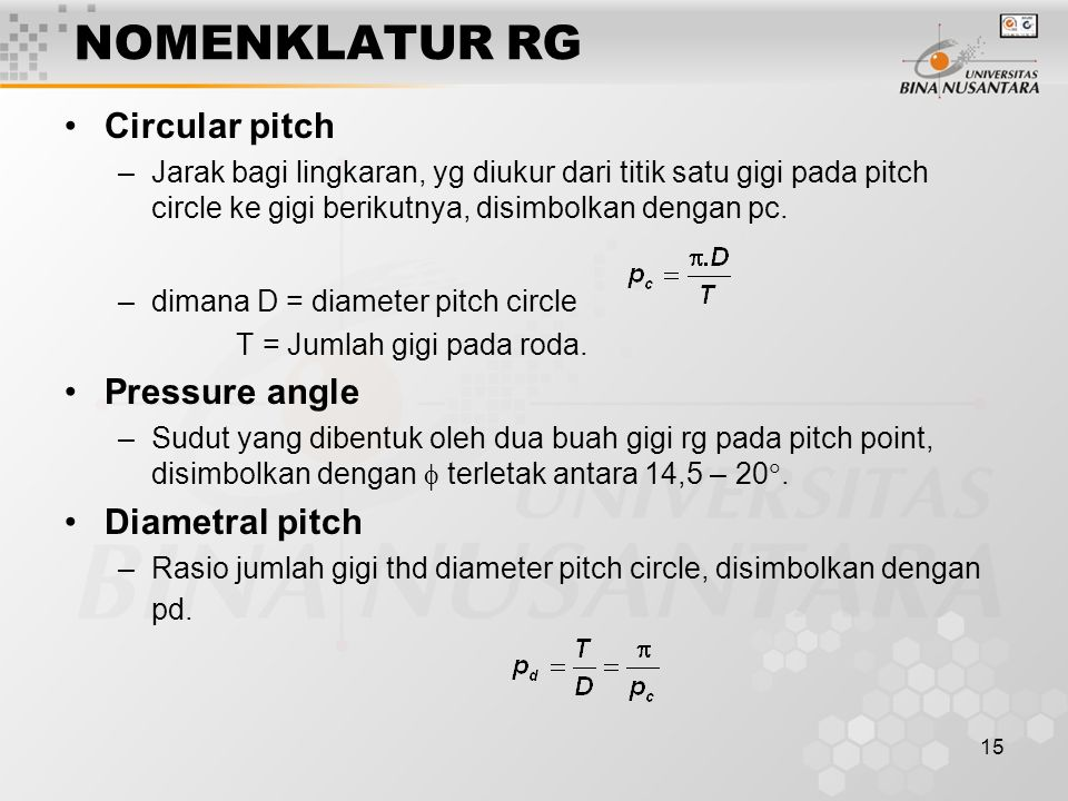 15 NOMENKLATUR RG Circular pitch –Jarak bagi lingkaran, yg diukur dari titik satu gigi pada pitch circle ke gigi berikutnya, disimbolkan dengan pc.