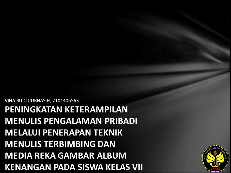 Identitas Mahasiswa - NAMA : VINA BUDI PURNASIH - NIM : 2101406563 - PRODI : Pendidikan Bahasa, Sastra Indonesia, dan Daerah (Pendidikan Bahasa dan Sastra Indonesia) - JURUSAN : Bahasa & Sastra Indonesia - FAKULTAS : Bahasa dan Seni - EMAIL : feb2288_veena pada domain yahoo.co.id - PEMBIMBING 1 : Drs.Wagiran,M.Hum.