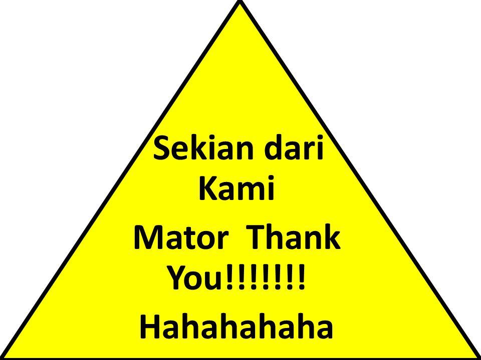 Sekian dari Kami Mator Thank You!!!!!!! Hahahahaha