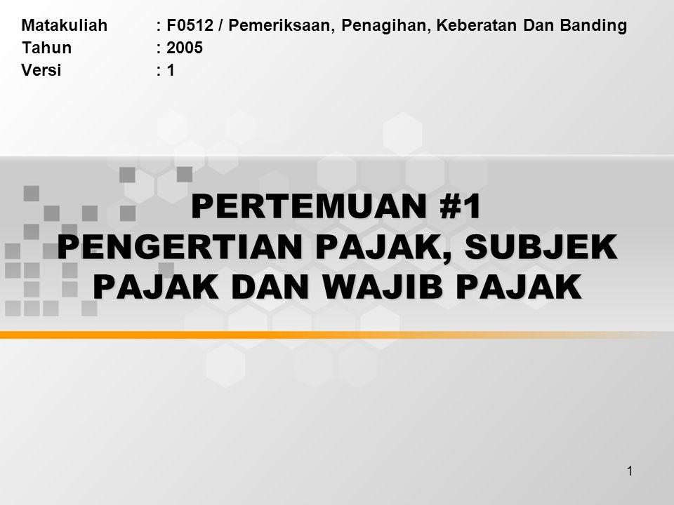 1 PERTEMUAN #1 PENGERTIAN PAJAK, SUBJEK PAJAK DAN WAJIB PAJAK Matakuliah: F0512 / Pemeriksaan, Penagihan, Keberatan Dan Banding Tahun: 2005 Versi: 1