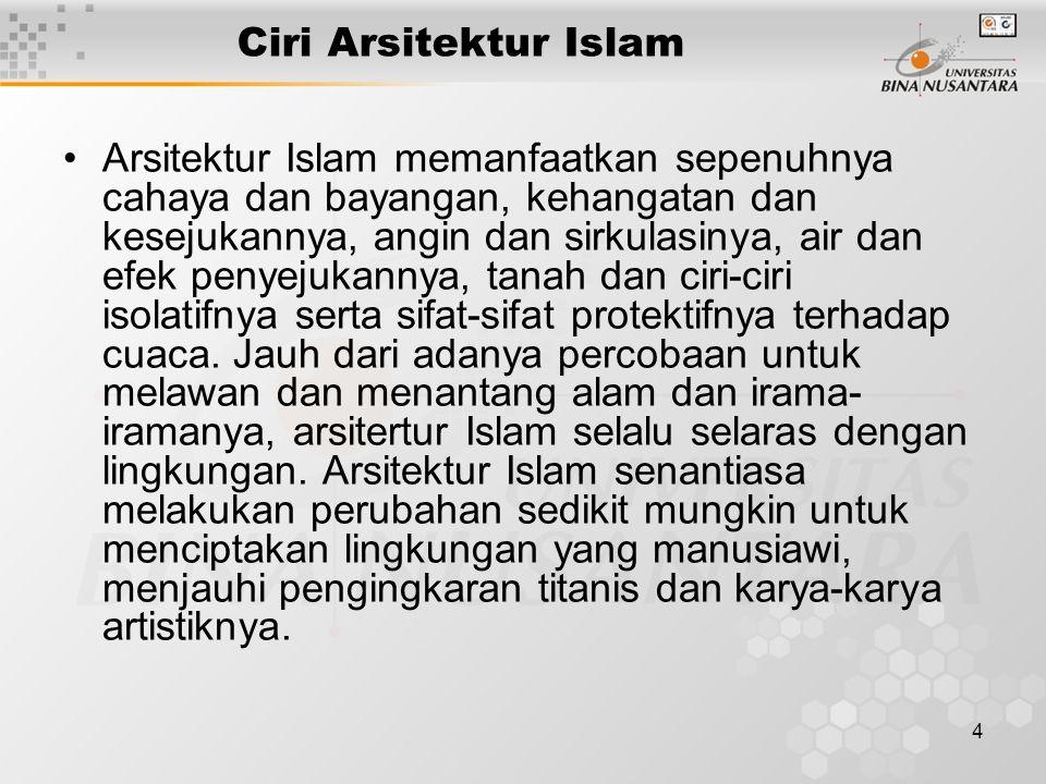 4 Ciri Arsitektur Islam Arsitektur Islam memanfaatkan sepenuhnya cahaya dan bayangan, kehangatan dan kesejukannya, angin dan sirkulasinya, air dan efek penyejukannya, tanah dan ciri-ciri isolatifnya serta sifat-sifat protektifnya terhadap cuaca.