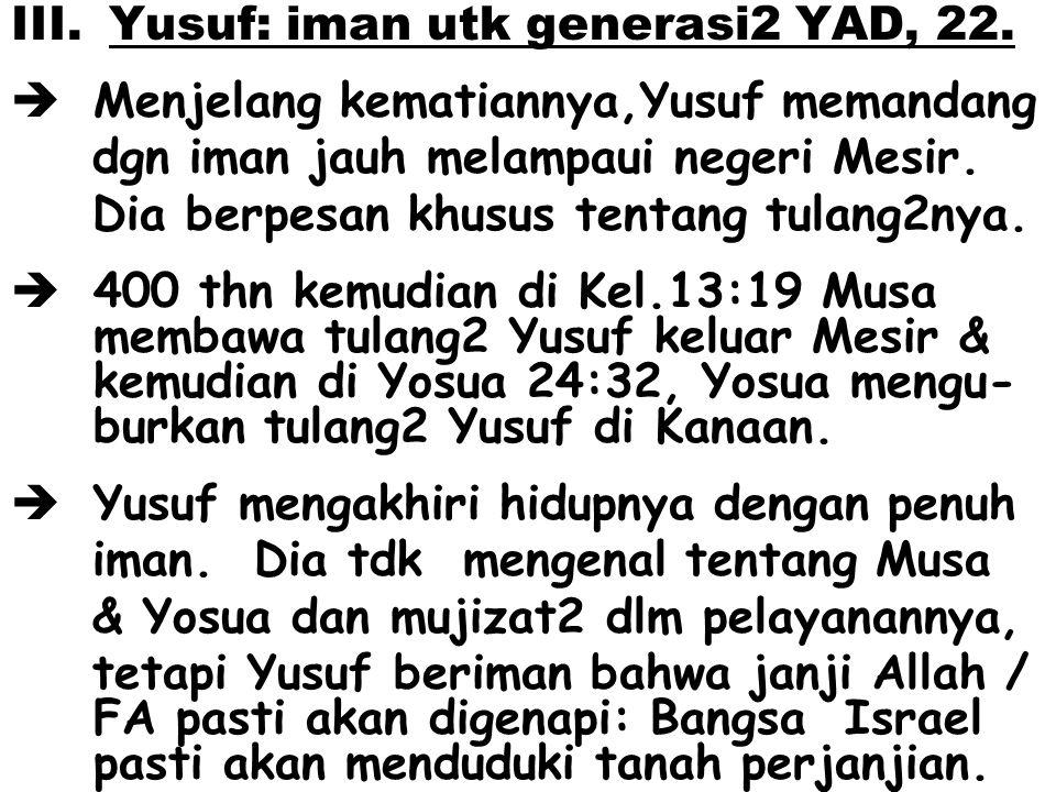 III. Yusuf: iman utk generasi2 YAD, 22.  Menjelang kematiannya,Yusuf memandang dgn iman jauh melampaui negeri Mesir. Dia berpesan khusus tentang tula