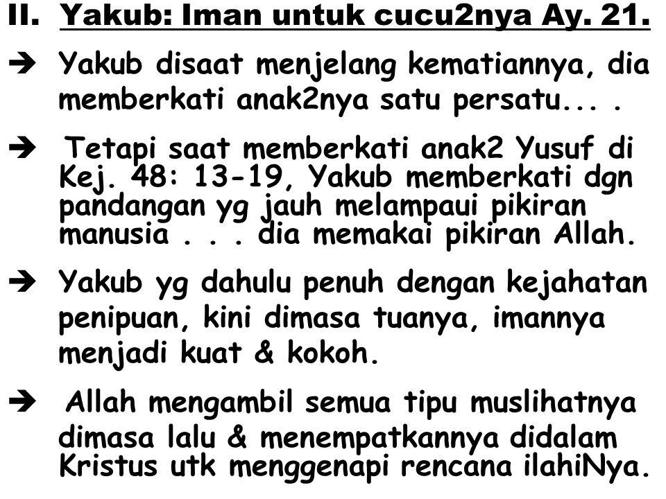 II. Yakub: Iman untuk cucu2nya Ay. 21.  Yakub disaat menjelang kematiannya, dia memberkati anak2nya satu persatu....  Tetapi saat memberkati anak2 Y