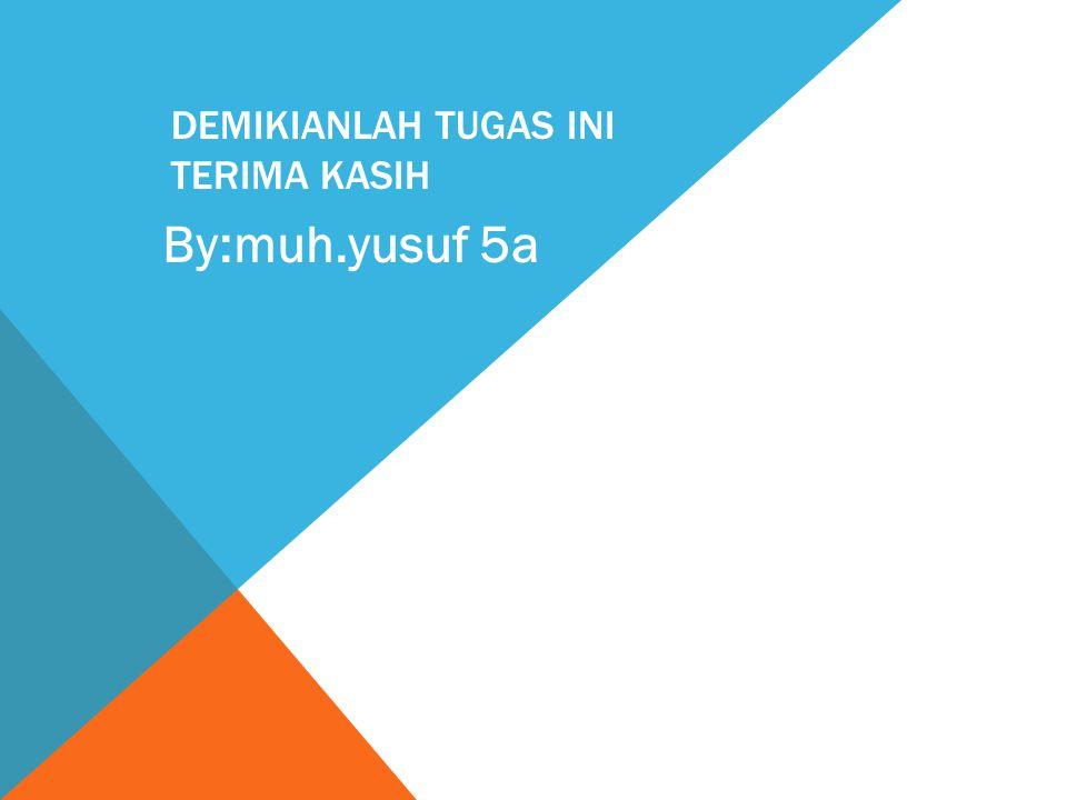 DEMIKIANLAH TUGAS INI TERIMA KASIH By:muh.yusuf 5a