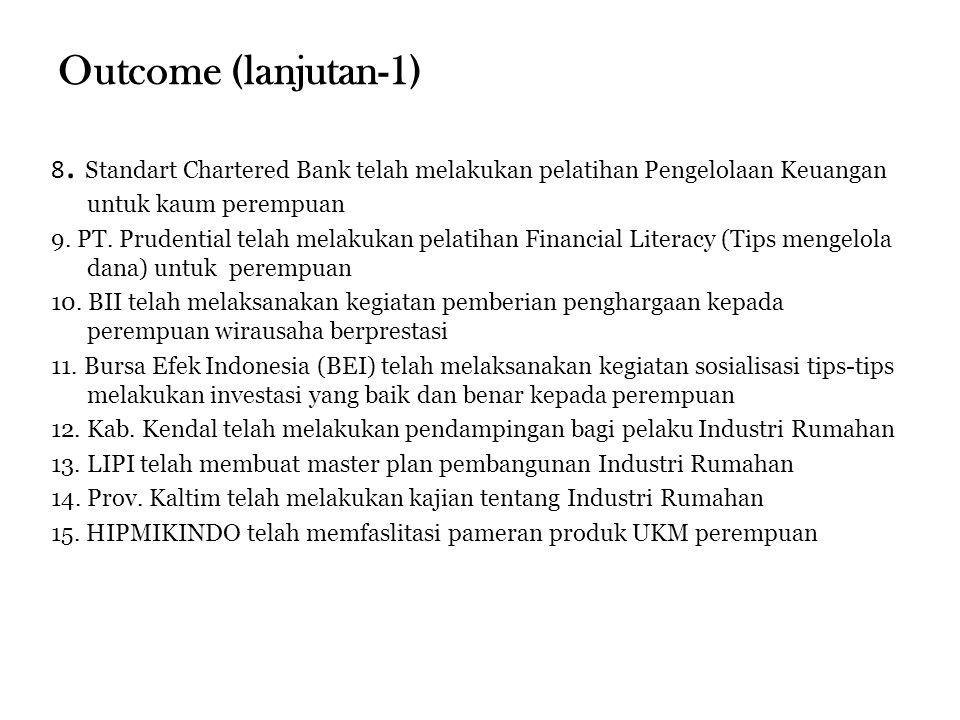 Outcome (lanjutan-1) 8. Standart Chartered Bank telah melakukan pelatihan Pengelolaan Keuangan untuk kaum perempuan 9. PT. Prudential telah melakukan