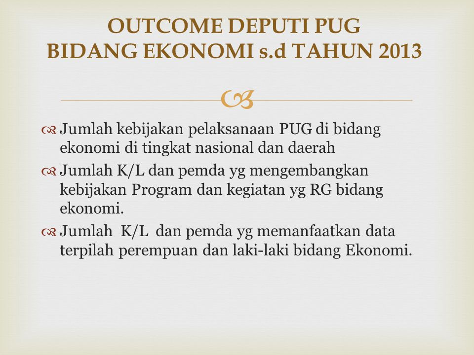   Jumlah kebijakan pelaksanaan PUG di bidang ekonomi di tingkat nasional dan daerah  Jumlah K/L dan pemda yg mengembangkan kebijakan Program dan ke