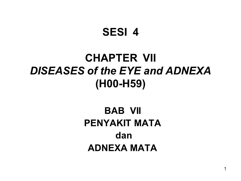 1 SESI 4 CHAPTER VII DISEASES of the EYE and ADNEXA (H00-H59) BAB VII PENYAKIT MATA dan ADNEXA MATA