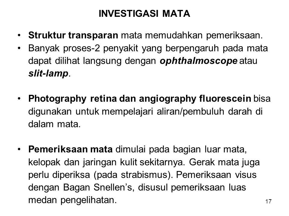 17 INVESTIGASI MATA Struktur transparan mata memudahkan pemeriksaan. Banyak proses-2 penyakit yang berpengaruh pada mata dapat dilihat langsung dengan