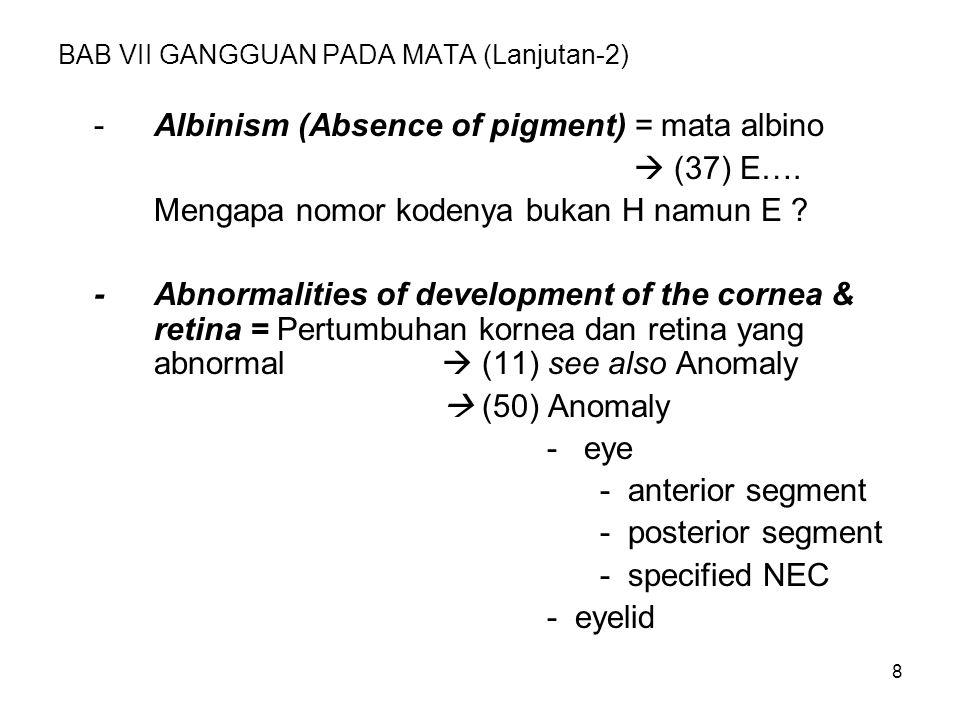 8 BAB VII GANGGUAN PADA MATA (Lanjutan-2) -Albinism (Absence of pigment) = mata albino  (37) E…. Mengapa nomor kodenya bukan H namun E ? -Abnormaliti