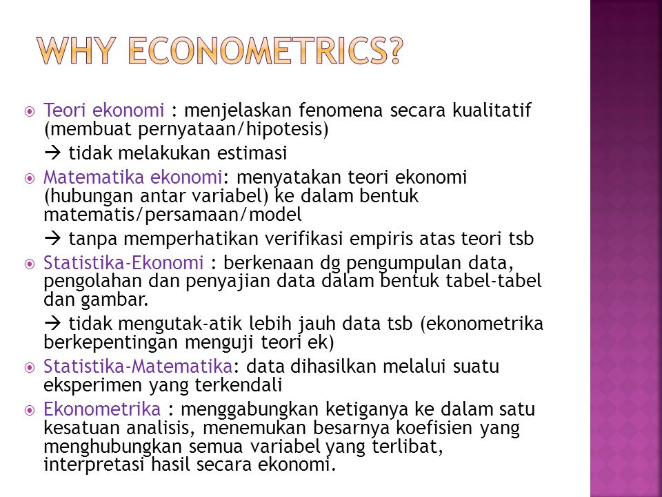 Pakar Ekonometrika perlu mengembangkan metode analisis khusus: EKONOMETRIKA Menimbulkan persoalan khusus - Dugaan hubungan tidak tepat - Kesimpulan dari pengujian hipotesis mengandung risiko kesalahan dlm menerima suatu hipotesis yang salah/sebalikny -Peramalan jarang sekali tepat = nilai sebenarnya Data tersebut mungkin mengandung kesalahan pengukuran atau pembulatan Permasalahan Data Ekonomi Seringkali data yang tersedia merupakan data sampel Jarang menemukan hubungan yang pasti antar var2 ekonomi Data tidak dapat dikendalikan secara langsung (mengambil data apa adanya)