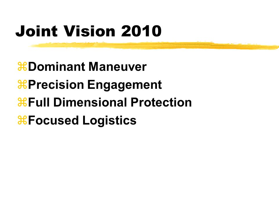 Joint Vision 2010 zDominant Maneuver zPrecision Engagement zFull Dimensional Protection zFocused Logistics