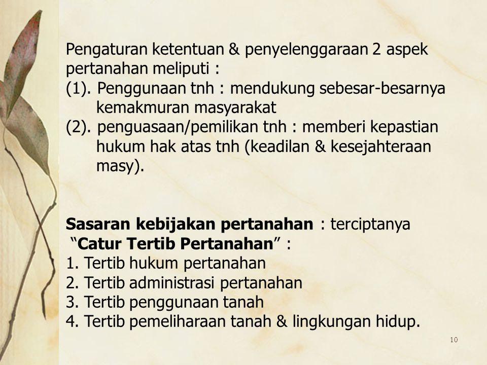 10 Pengaturan ketentuan & penyelenggaraan 2 aspek pertanahan meliputi : (1). Penggunaan tnh : mendukung sebesar-besarnya kemakmuran masyarakat (2). pe