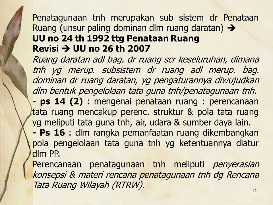 12 Penatagunaan tnh merupakan sub sistem dr Penataan Ruang (unsur paling dominan dlm ruang daratan)  UU no 24 th 1992 ttg Penataan Ruang Revisi  UU