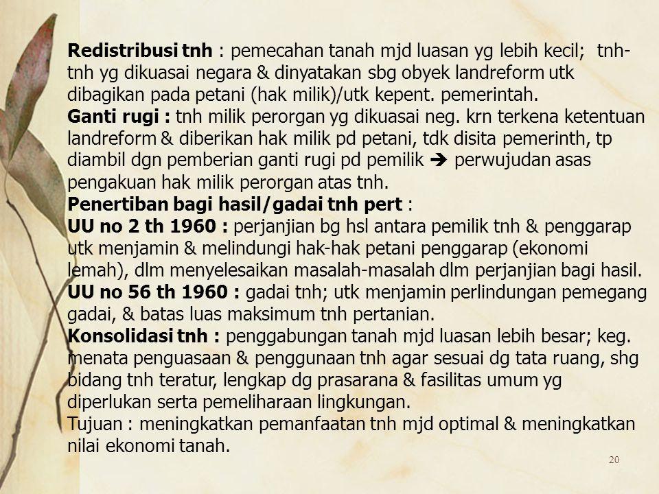 20 Redistribusi tnh : pemecahan tanah mjd luasan yg lebih kecil; tnh- tnh yg dikuasai negara & dinyatakan sbg obyek landreform utk dibagikan pada peta