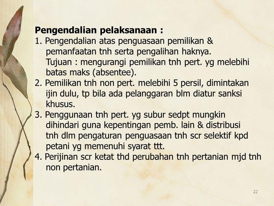 22 Pengendalian pelaksanaan : 1. Pengendalian atas penguasaan pemilikan & pemanfaatan tnh serta pengalihan haknya. Tujuan : mengurangi pemilikan tnh p