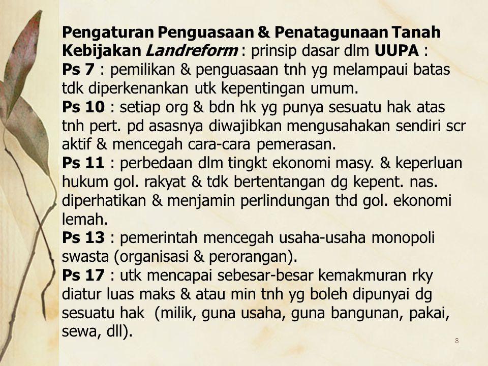 8 Pengaturan Penguasaan & Penatagunaan Tanah Kebijakan Landreform : prinsip dasar dlm UUPA : Ps 7 : pemilikan & penguasaan tnh yg melampaui batas tdk