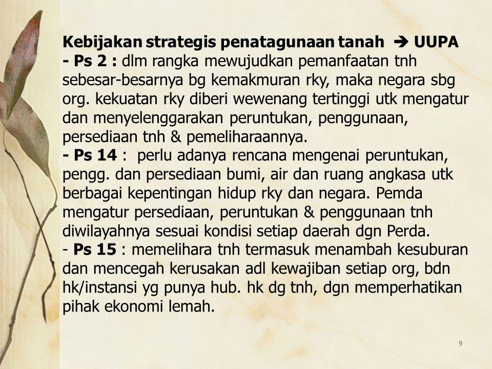 9 Kebijakan strategis penatagunaan tanah  UUPA - Ps 2 : dlm rangka mewujudkan pemanfaatan tnh sebesar-besarnya bg kemakmuran rky, maka negara sbg org