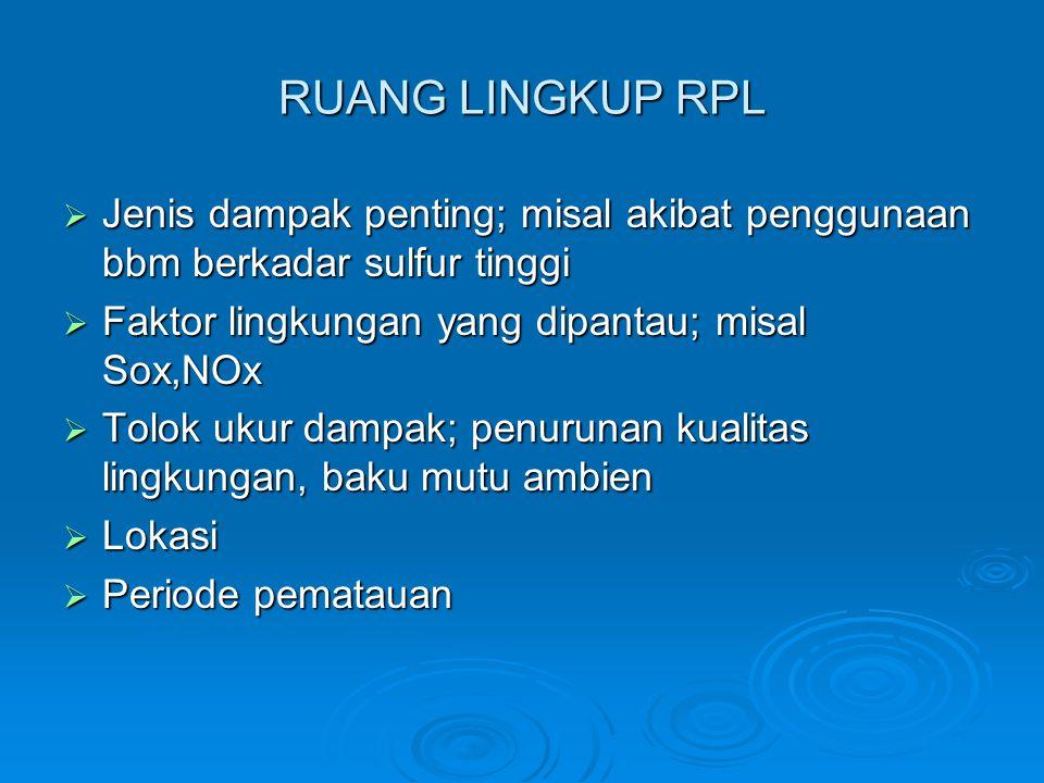 RUANG LINGKUP RPL  Jenis dampak penting; misal akibat penggunaan bbm berkadar sulfur tinggi  Faktor lingkungan yang dipantau; misal Sox,NOx  Tolok