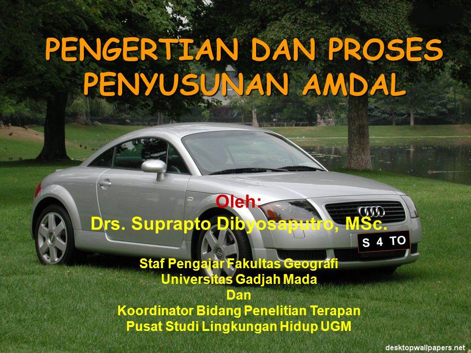 Suprapto Dibyosaputro PSLH UGM S 4 TO PENGERTIAN DAN PROSES PENYUSUNAN AMDAL Oleh: Drs.