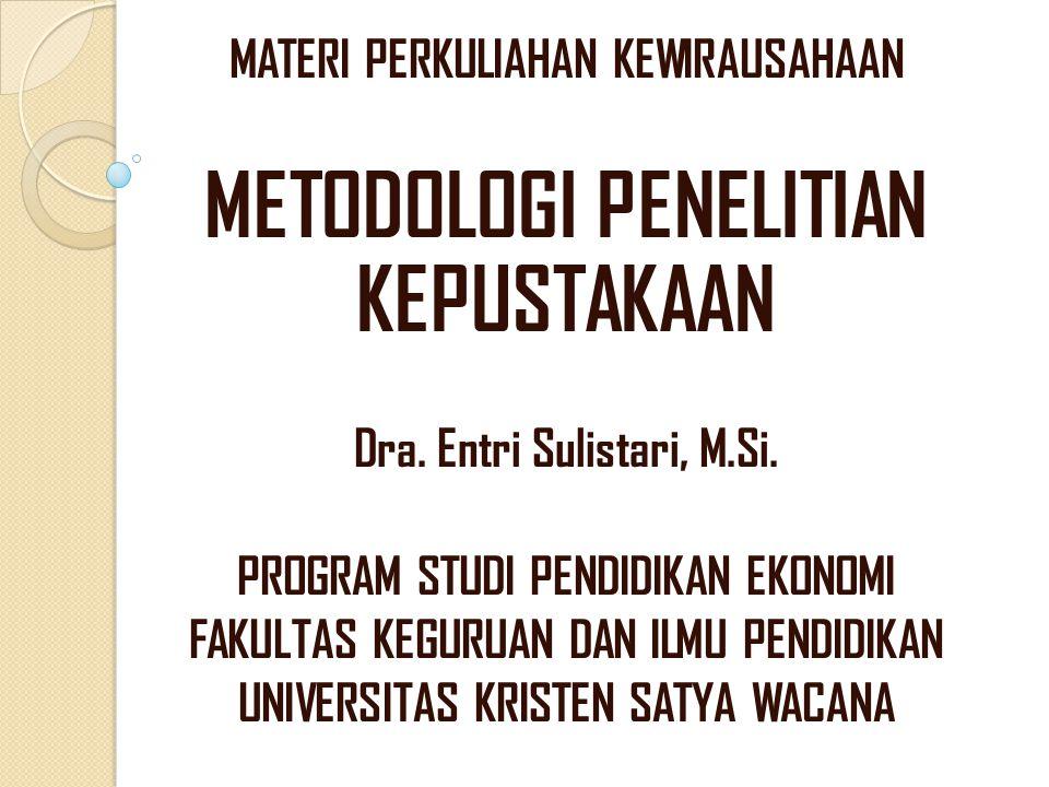 MATERI PERKULIAHAN KEWIRAUSAHAAN METODOLOGI PENELITIAN KEPUSTAKAAN Dra. Entri Sulistari, M.Si. PROGRAM STUDI PENDIDIKAN EKONOMI FAKULTAS KEGURUAN DAN