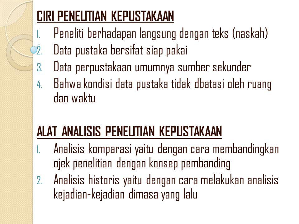 CIRI PENELITIAN KEPUSTAKAAN 1. Peneliti berhadapan langsung dengan teks (naskah) 2. Data pustaka bersifat siap pakai 3. Data perpustakaan umumnya sumb