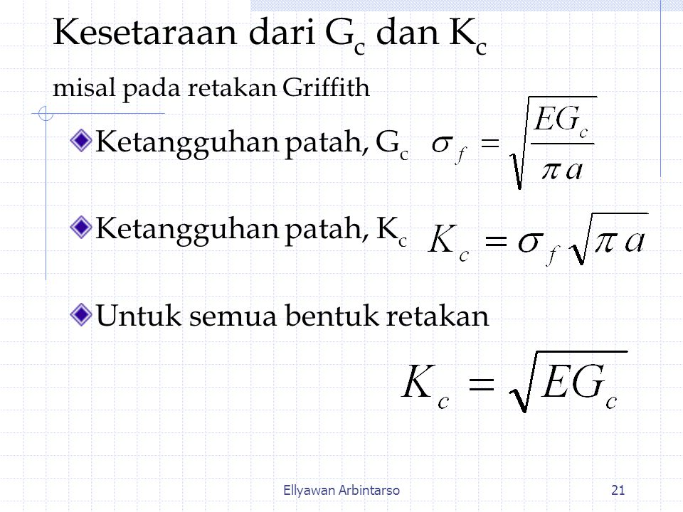 Ellyawan Arbintarso21 Kesetaraan dari G c dan K c misal pada retakan Griffith Ketangguhan patah, G c Ketangguhan patah, K c Untuk semua bentuk retakan
