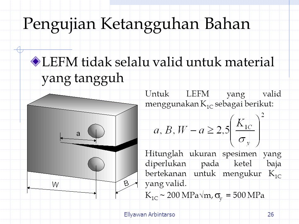 Ellyawan Arbintarso26 Pengujian Ketangguhan Bahan LEFM tidak selalu valid untuk material yang tangguh Untuk LEFM yang valid menggunakan K 1C sebagai berikut: Hitunglah ukuran spesimen yang diperlukan pada ketel baja bertekanan untuk mengukur K 1C yang valid.