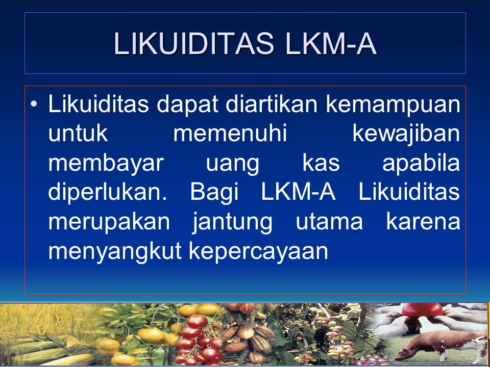 LIKUIDITAS LKM-A Likuiditas dapat diartikan kemampuan untuk memenuhi kewajiban membayar uang kas apabila diperlukan. Bagi LKM-A Likuiditas merupakan j
