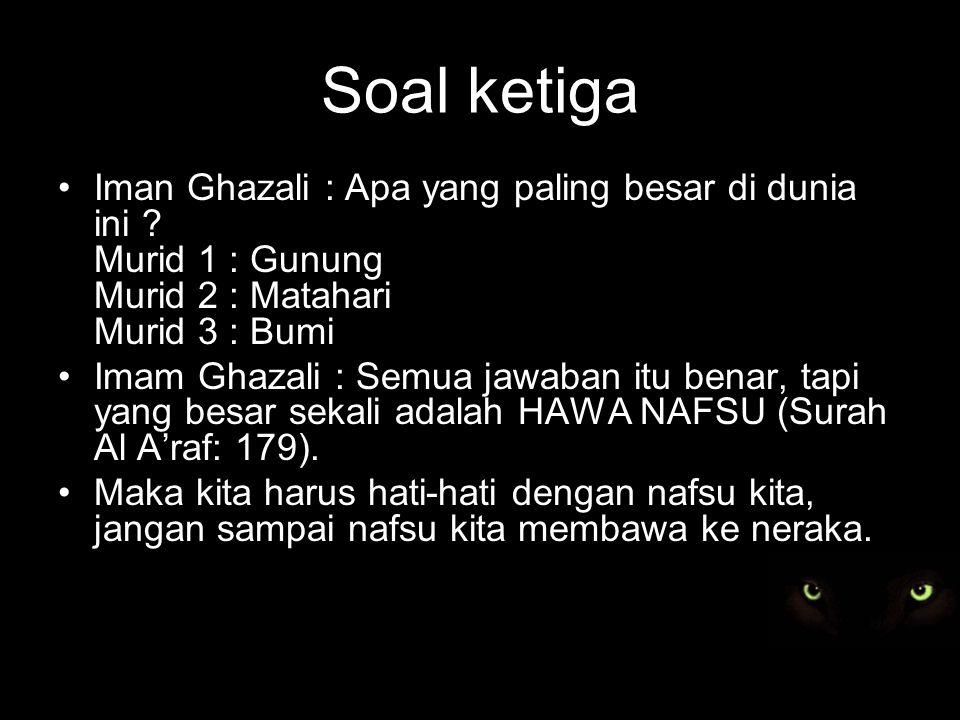 Soal ketiga Iman Ghazali : Apa yang paling besar di dunia ini .