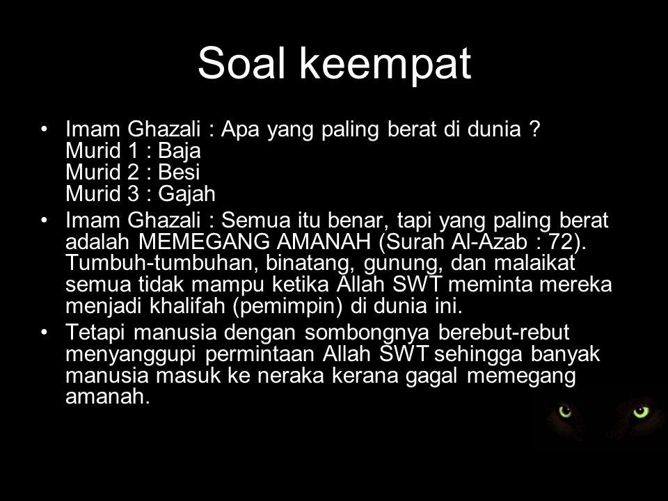 Soal keempat Imam Ghazali : Apa yang paling berat di dunia .
