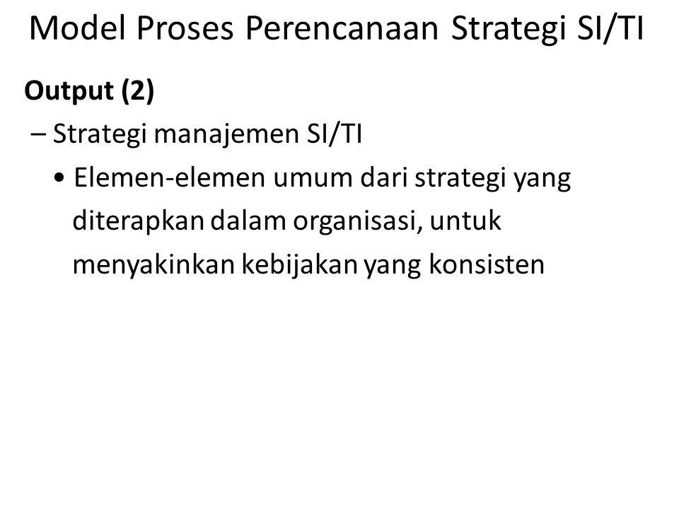 Model Proses Perencanaan Strategi SI/TI Output (2) – Strategi manajemen SI/TI Elemen-elemen umum dari strategi yang diterapkan dalam organisasi, untuk