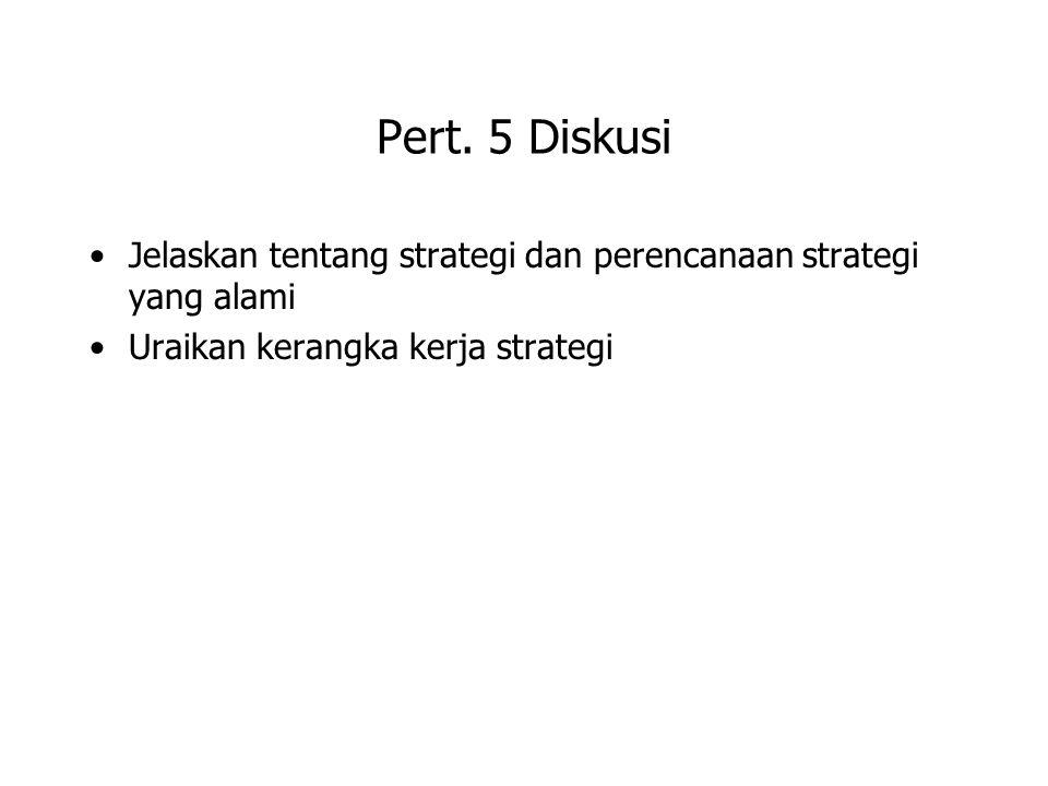Pert. 5 Diskusi Jelaskan tentang strategi dan perencanaan strategi yang alami Uraikan kerangka kerja strategi
