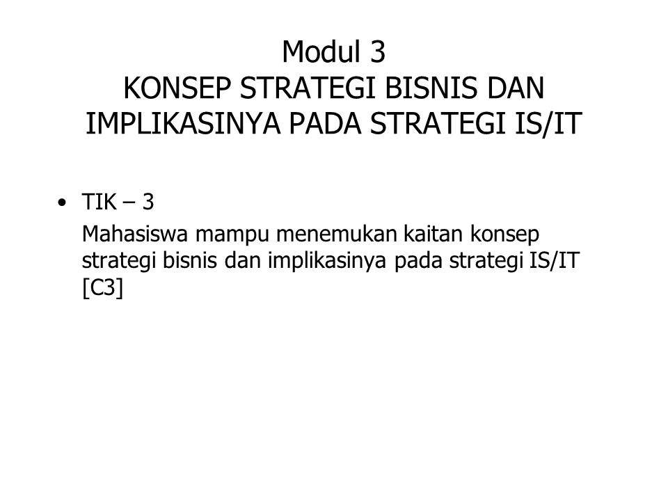 Modul 3 KONSEP STRATEGI BISNIS DAN IMPLIKASINYA PADA STRATEGI IS/IT TIK – 3 Mahasiswa mampu menemukan kaitan konsep strategi bisnis dan implikasinya p