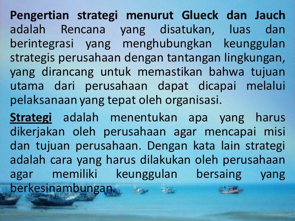 Pengertian strategi menurut Glueck dan Jauch adalah Rencana yang disatukan, luas dan berintegrasi yang menghubungkan keunggulan strategis perusahaan d