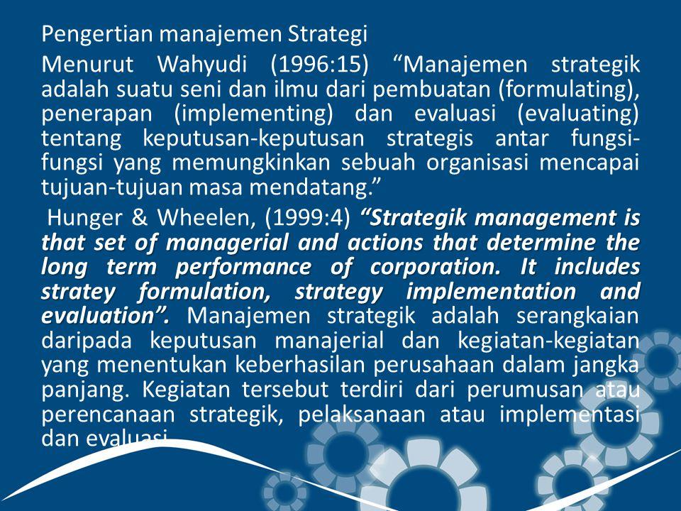Pengertian manajemen Strategi Menurut Wahyudi (1996:15) Manajemen strategik adalah suatu seni dan ilmu dari pembuatan (formulating), penerapan (implementing) dan evaluasi (evaluating) tentang keputusan-keputusan strategis antar fungsi- fungsi yang memungkinkan sebuah organisasi mencapai tujuan-tujuan masa mendatang. Strategik management is that set of managerial and actions that determine the long term performance of corporation.